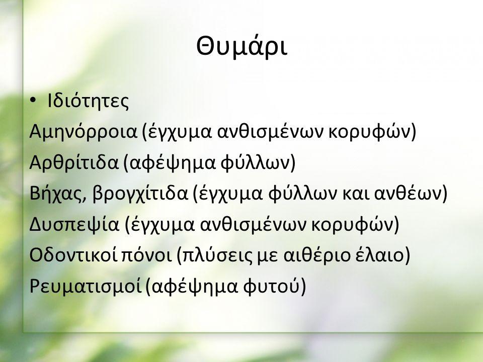 Ιδιότητες Αμηνόρροια (έγχυμα ανθισμένων κορυφών) Αρθρίτιδα (αφέψημα φύλλων) Βήχας, βρογχίτιδα (έγχυμα φύλλων και ανθέων) Δυσπεψία (έγχυμα ανθισμένων κορυφών) Οδοντικοί πόνοι (πλύσεις με αιθέριο έλαιο) Ρευματισμοί (αφέψημα φυτού) Θυμάρι