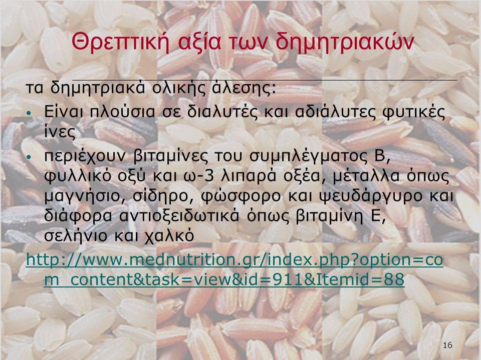 16 Θρεπτική αξία των δημητριακών τα δημητριακά ολικής άλεσης: Είναι πλούσια σε διαλυτές και αδιάλυτες φυτικές ίνες περιέχουν βιταμίνες του συμπλέγματος Β, φυλλικό οξύ και ω-3 λιπαρά οξέα, μέταλλα όπως μαγνήσιο, σίδηρο, φώσφορο και ψευδάργυρο και διάφορα αντιοξειδωτικά όπως βιταμίνη Ε, σελήνιο και χαλκό http://www.mednutrition.gr/index.php option=co m_content&task=view&id=911&Itemid=88