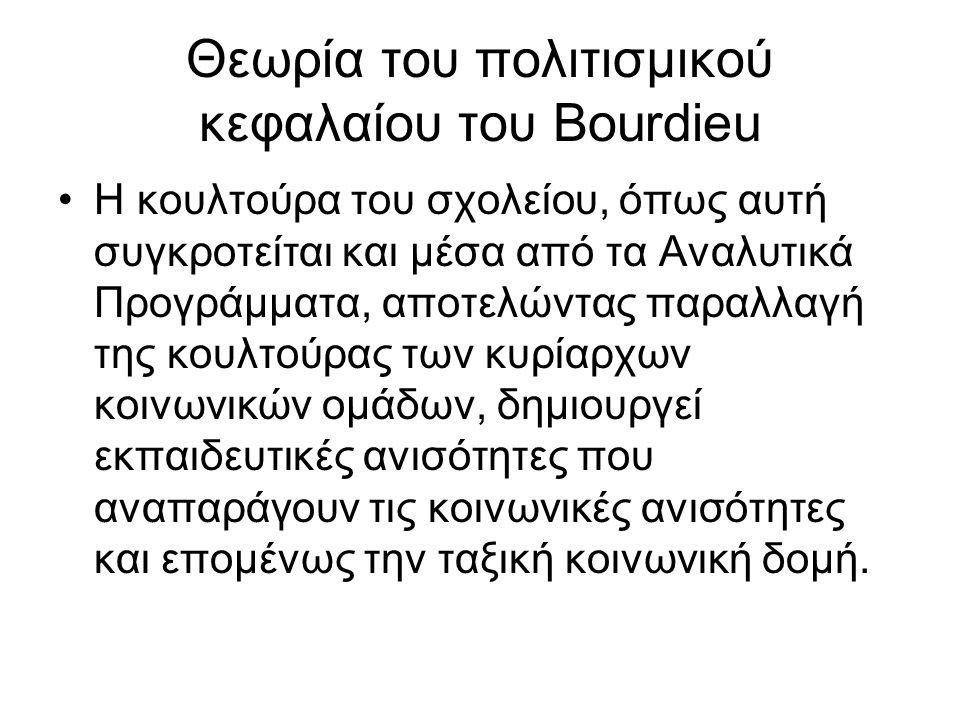Θεωρία του πολιτισμικού κεφαλαίου του Bourdieu Η κουλτούρα του σχολείου, όπως αυτή συγκροτείται και μέσα από τα Αναλυτικά Προγράμματα, αποτελώντας παραλλαγή της κουλτούρας των κυρίαρχων κοινωνικών ομάδων, δημιουργεί εκπαιδευτικές ανισότητες που αναπαράγουν τις κοινωνικές ανισότητες και επομένως την ταξική κοινωνική δομή.