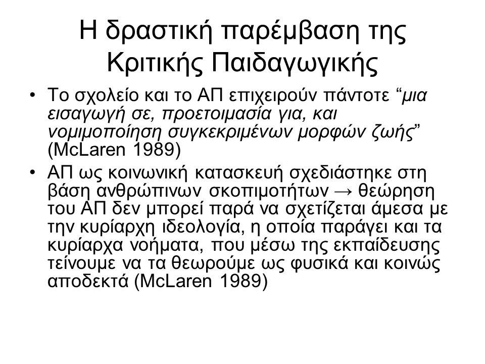 Η δραστική παρέμβαση της Κριτικής Παιδαγωγικής Το σχολείο και το ΑΠ επιχειρούν πάντοτε μια εισαγωγή σε, προετοιμασία για, και νομιμοποίηση συγκεκριμένων μορφών ζωής (McLaren 1989) ΑΠ ως κοινωνική κατασκευή σχεδιάστηκε στη βάση ανθρώπινων σκοπιμοτήτων → θεώρηση του ΑΠ δεν μπορεί παρά να σχετίζεται άμεσα με την κυρίαρχη ιδεολογία, η οποία παράγει και τα κυρίαρχα νοήματα, που μέσω της εκπαίδευσης τείνουμε να τα θεωρούμε ως φυσικά και κοινώς αποδεκτά (McLaren 1989)