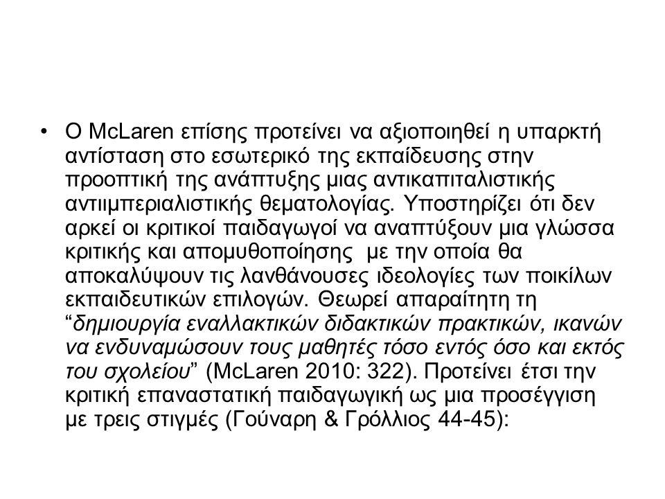 Ο McLaren επίσης προτείνει να αξιοποιηθεί η υπαρκτή αντίσταση στο εσωτερικό της εκπαίδευσης στην προοπτική της ανάπτυξης μιας αντικαπιταλιστικής αντιιμπεριαλιστικής θεματολογίας.