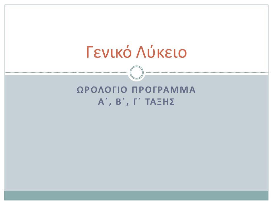 ΩΡΟΛΟΓΙΟ ΠΡΟΓΡΑΜΜΑ Α΄, Β΄, Γ΄ ΤΑΞΗΣ Γενικό Λύκειο