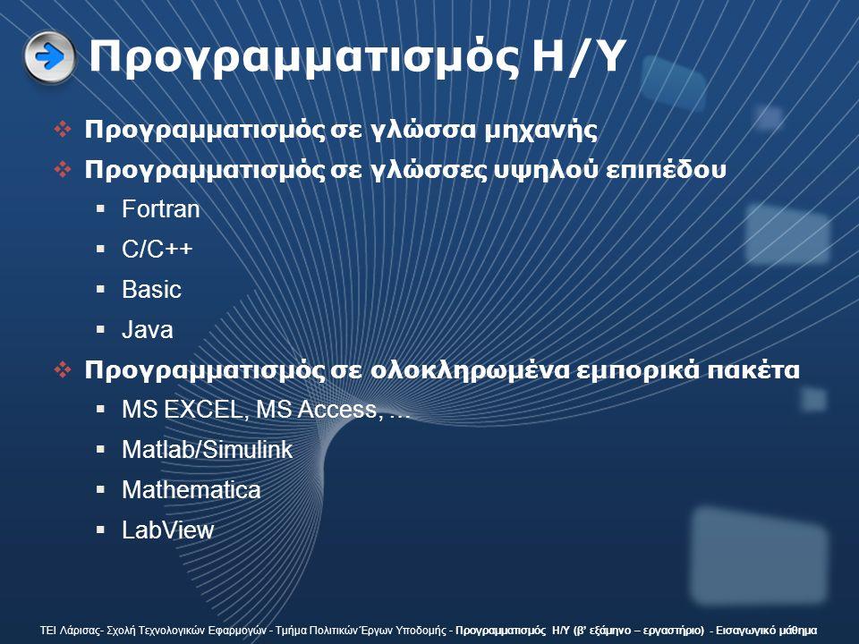 Προγραμματισμός H/Y  Προγραμματισμός σε γλώσσα μηχανής  Προγραμματισμός σε γλώσσες υψηλού επιπέδου  Fortran  C/C++  Basic  Java  Προγραμματισμός σε ολοκληρωμένα εμπορικά πακέτα  MS EXCEL, MS Access, …  Matlab/Simulink  Mathematica  LabView ΤΕΙ Λάρισας- Σχολή Τεχνολογικών Εφαρμογών - Τμήμα Πολιτικών Έργων Υποδομής - Προγραμματισμός Η/Υ (β' εξάμηνο – εργαστήριο) - Εισαγωγικό μάθημα