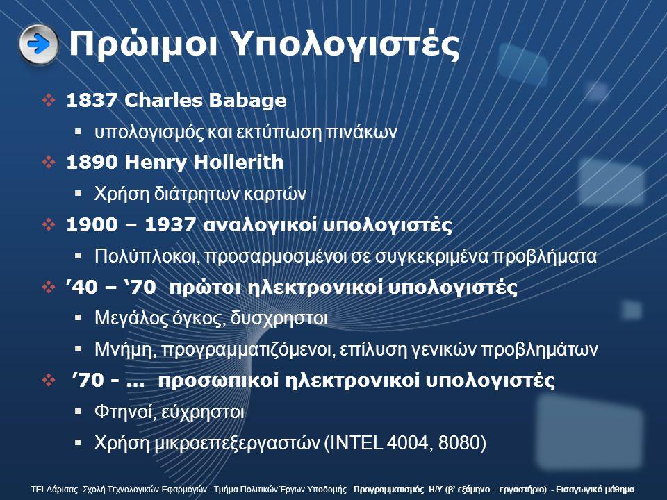 Πρώιμοι Υπολογιστές  1837 Charles Babage  υπολογισμός και εκτύπωση πινάκων  1890 Henry Hollerith  Χρήση διάτρητων καρτών  1900 – 1937 αναλογικοί υπολογιστές  Πολύπλοκοι, προσαρμοσμένοι σε συγκεκριμένα προβλήματα  '40 – '70 πρώτοι ηλεκτρονικοί υπολογιστές  Μεγάλος όγκος, δυσχρηστοι  Μνήμη, προγραμματιζόμενοι, επίλυση γενικών προβλημάτων  '70 - … πρoσωπικοί ηλεκτρονικοί υπολογιστές  Φτηνοί, εύχρηστοι  Χρήση μικροεπεξεργαστών (INTEL 4004, 8080) ΤΕΙ Λάρισας- Σχολή Τεχνολογικών Εφαρμογών - Τμήμα Πολιτικών Έργων Υποδομής - Προγραμματισμός Η/Υ (β' εξάμηνο – εργαστήριο) - Εισαγωγικό μάθημα