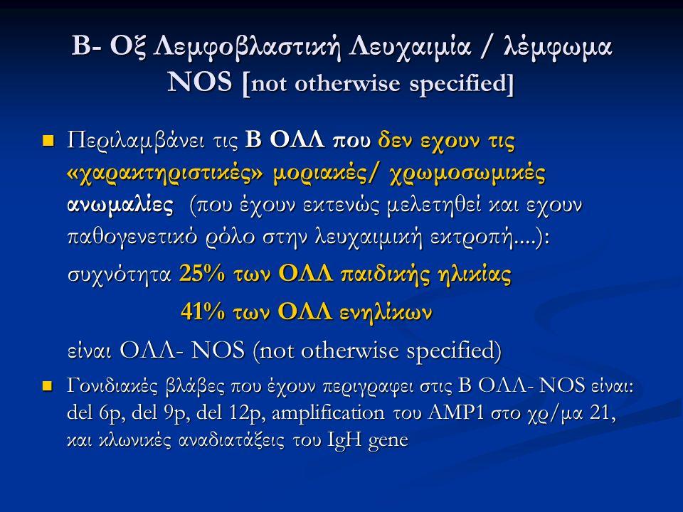 B- Οξ Λεμφοβλαστική Λευχαιμία / λέμφωμα NOS [ not otherwise specified] Περιλαμβάνει τις Β ΟΛΛ που δεν εχουν τις «χαρακτηριστικές» μοριακές/ χρωμοσωμικές ανωμαλίες (που έχουν εκτενώς μελετηθεί και εχουν παθογενετικό ρόλο στην λευχαιμική εκτροπή....): Περιλαμβάνει τις Β ΟΛΛ που δεν εχουν τις «χαρακτηριστικές» μοριακές/ χρωμοσωμικές ανωμαλίες (που έχουν εκτενώς μελετηθεί και εχουν παθογενετικό ρόλο στην λευχαιμική εκτροπή....): συχνότητα 25% των ΟΛΛ παιδικής ηλικίας συχνότητα 25% των ΟΛΛ παιδικής ηλικίας 41% των ΟΛΛ ενηλίκων 41% των ΟΛΛ ενηλίκων είναι ΟΛΛ- NOS (not otherwise specified) είναι ΟΛΛ- NOS (not otherwise specified) Γονιδιακές βλάβες που έχουν περιγραφει στις Β ΟΛΛ- NOS είναι: del 6p, del 9p, del 12p, amplification του AMP1 στο χρ/μα 21, και κλωνικές αναδιατάξεις του IgH gene Γονιδιακές βλάβες που έχουν περιγραφει στις Β ΟΛΛ- NOS είναι: del 6p, del 9p, del 12p, amplification του AMP1 στο χρ/μα 21, και κλωνικές αναδιατάξεις του IgH gene
