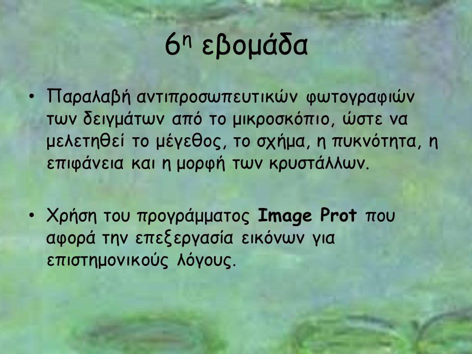 6 η εβομάδα Παραλαβή αντιπροσωπευτικών φωτογραφιών των δειγμάτων από το μικροσκόπιο, ώστε να μελετηθεί το μέγεθος, το σχήμα, η πυκνότητα, η επιφάνεια και η μορφή των κρυστάλλων.