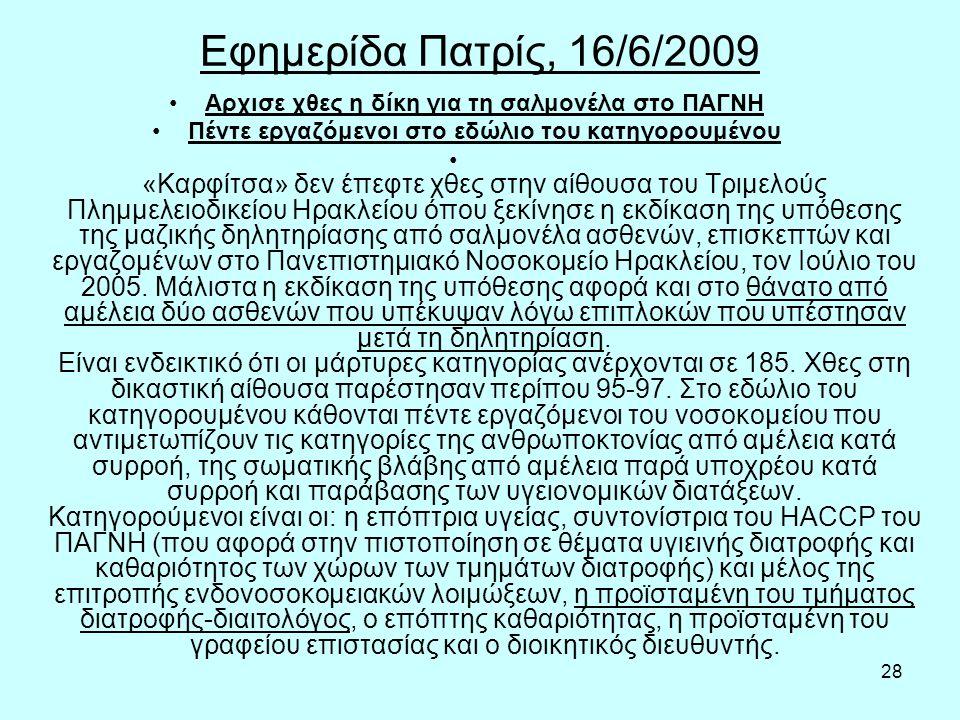 28 Εφημερίδα Πατρίς, 16/6/2009 Aρχισε χθες η δίκη για τη σαλμονέλα στο ΠΑΓΝΗ Πέντε εργαζόμενοι στο εδώλιο του κατηγορουμένου «Καρφίτσα» δεν έπεφτε χθες στην αίθουσα του Τριμελούς Πλημμελειοδικείου Ηρακλείου όπου ξεκίνησε η εκδίκαση της υπόθεσης της μαζικής δηλητηρίασης από σαλμονέλα ασθενών, επισκεπτών και εργαζομένων στο Πανεπιστημιακό Νοσοκομείο Ηρακλείου, τον Ιούλιο του 2005.