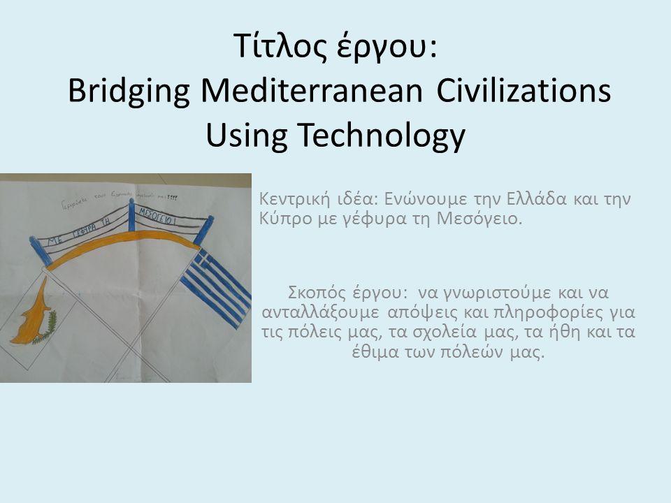 Τίτλος έργου: Bridging Mediterranean Civilizations Using Technology Κεντρική ιδέα: Ενώνουμε την Ελλάδα και την Κύπρο με γέφυρα τη Μεσόγειο. Σκοπός έργ