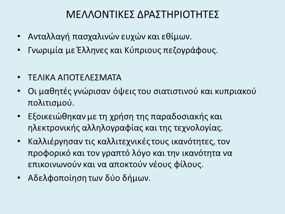 ΜΕΛΛΟΝΤΙΚΕΣ ΔΡΑΣΤΗΡΙΟΤΗΤΕΣ Ανταλλαγή πασχαλινών ευχών και εθίμων. Γνωριμία με Έλληνες και Κύπριους πεζογράφους. ΤΕΛΙΚΑ ΑΠΟΤΕΛΕΣΜΑΤΑ Οι μαθητές γνώρισα