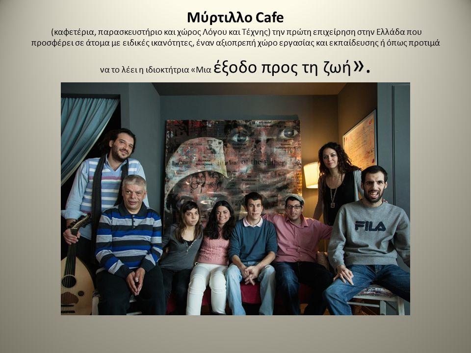 Μύρτιλλο Cafe (καφετέρια, παρασκευστήριο και χώρος Λόγου και Τέχνης) την πρώτη επιχείρηση στην Ελλάδα που προσφέρει σε άτομα με ειδικές ικανότητες, έναν αξιοπρεπή χώρο εργασίας και εκπαίδευσης ή όπως προτιμά να το λέει η ιδιοκτήτρια «Μια έξοδο προς τη ζωή ».