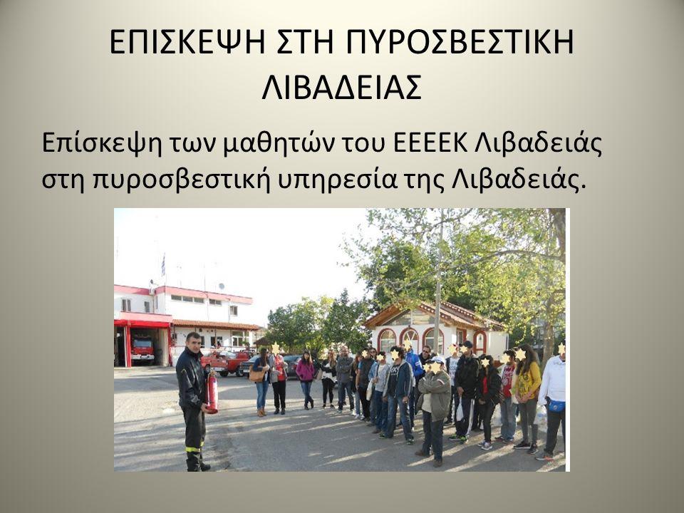 ΕΠΙΣΚΕΨΗ ΣΤΗ ΠΥΡΟΣΒΕΣΤΙΚΗ ΛΙΒΑΔΕΙΑΣ Επίσκεψη των μαθητών του ΕΕΕΕΚ Λιβαδειάς στη πυροσβεστική υπηρεσία της Λιβαδειάς.