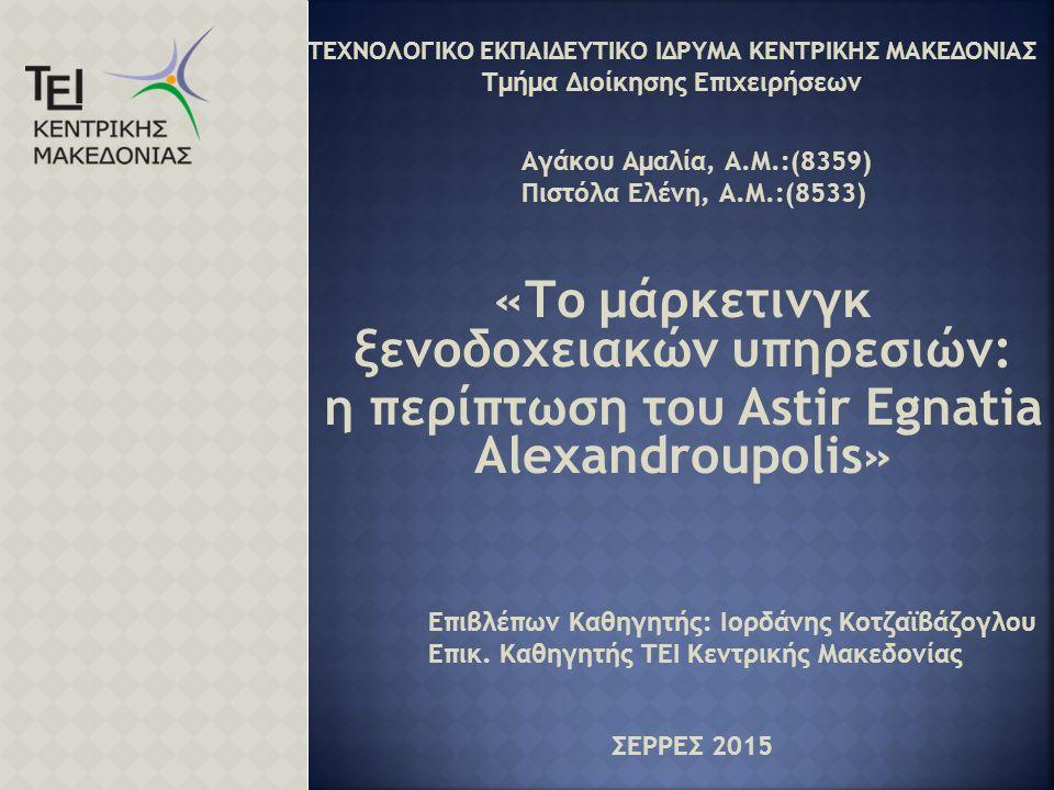 «Το μάρκετινγκ ξενοδοχειακών υπηρεσιών: η περίπτωση του Astir Egnatia Alexandroupolis» ΤΕΧΝΟΛΟΓΙΚΟ ΕΚΠΑΙΔΕΥΤΙΚΟ ΙΔΡΥΜΑ ΚΕΝΤΡΙΚΗΣ ΜΑΚΕΔΟΝΙΑΣ Τμήμα Διοίκησης Επιχειρήσεων Αγάκου Αμαλία, Α.Μ.:(8359) Πιστόλα Ελένη, Α.Μ.:(8533) ΣΕΡΡΕΣ 2015 Επιβλέπων Καθηγητής: Ιορδάνης Κοτζαϊβάζογλου Επικ.