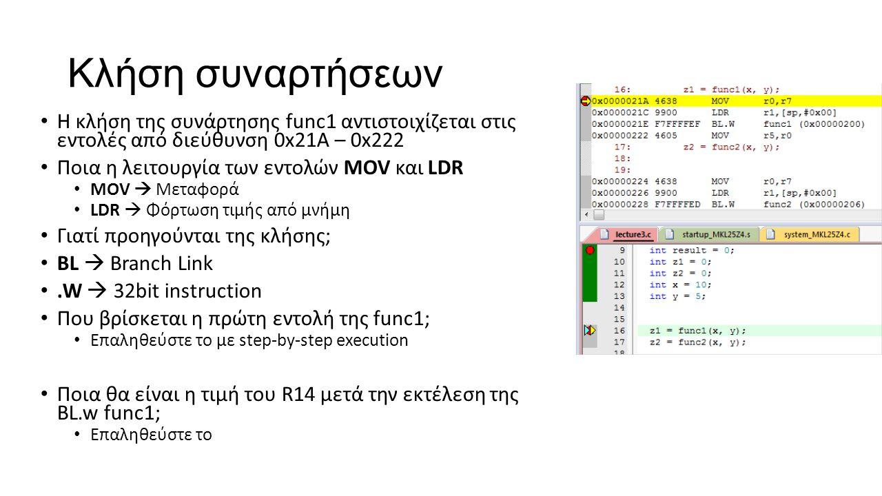 Κλήση συναρτήσεων Η κλήση της συνάρτησης func1 αντιστοιχίζεται στις εντολές από διεύθυνση 0x21A – 0x222 Ποια η λειτουργία των εντολών MOV και LDR MOV  Μεταφορά LDR  Φόρτωση τιμής από μνήμη Γιατί προηγούνται της κλήσης; BL  Βranch Link.W  32bit instruction Που βρίσκεται η πρώτη εντολή της func1; Επαληθεύστε το με step-by-step execution Ποια θα είναι η τιμή του R14 μετά την εκτέλεση της BL.w func1; Επαληθεύστε το