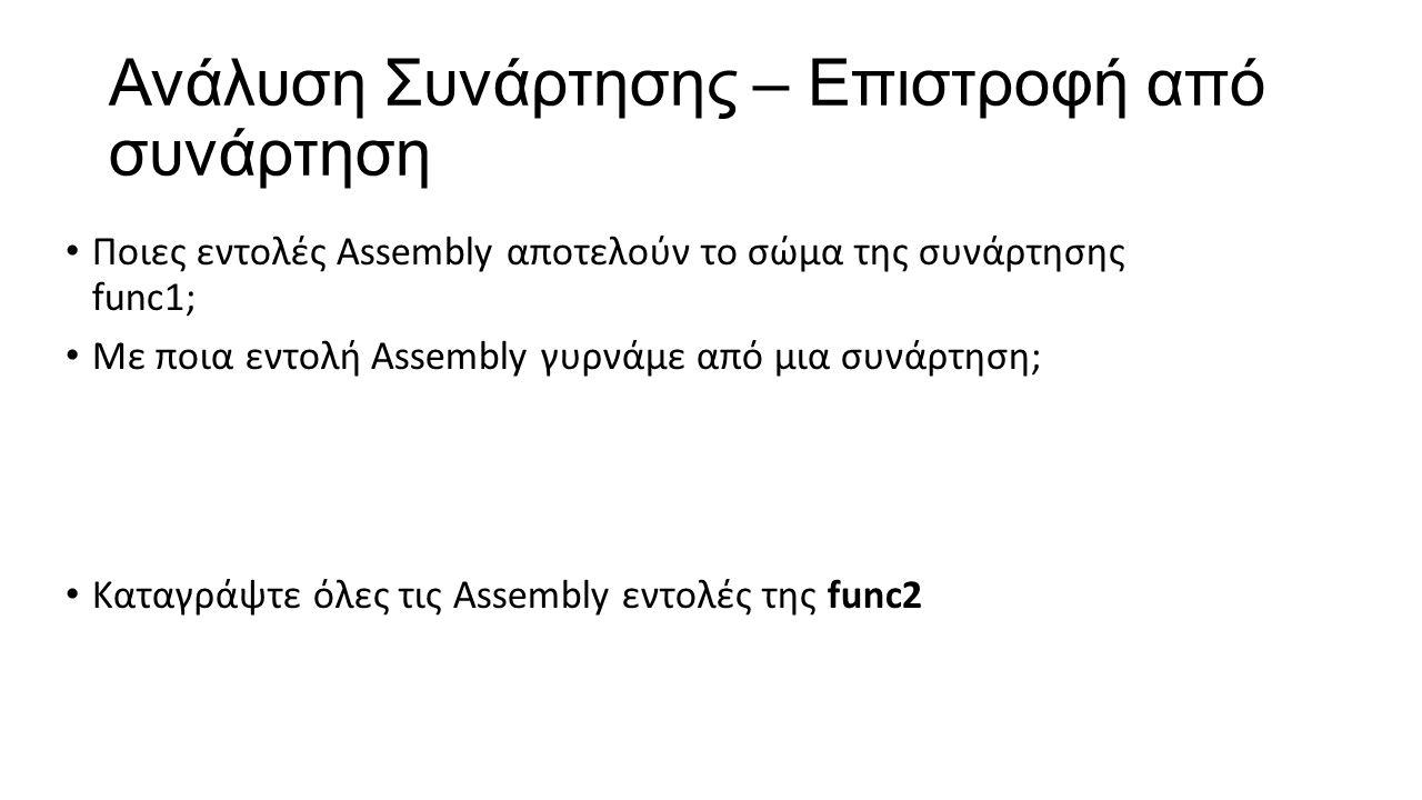 Ανάλυση Συνάρτησης – Επιστροφή από συνάρτηση Ποιες εντολές Assembly αποτελούν το σώμα της συνάρτησης func1; Με ποια εντολή Assembly γυρνάμε από μια συνάρτηση; Καταγράψτε όλες τις Assembly εντολές της func2