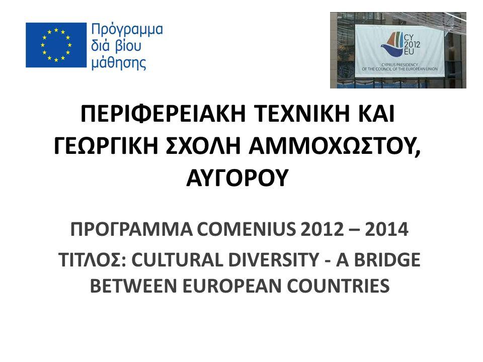 ΠΕΡΙΦΕΡΕΙΑΚΗ ΤΕΧΝΙΚΗ ΚΑΙ ΓΕΩΡΓΙΚΗ ΣΧΟΛΗ ΑΜΜΟΧΩΣΤΟΥ, ΑΥΓΟΡΟΥ ΠΡΟΓΡΑΜΜΑ COMENIUS 2012 – 2014 ΤΙΤΛΟΣ: CULTURAL DIVERSITY - A BRIDGE BETWEEN EUROPEAN COUNTRIES