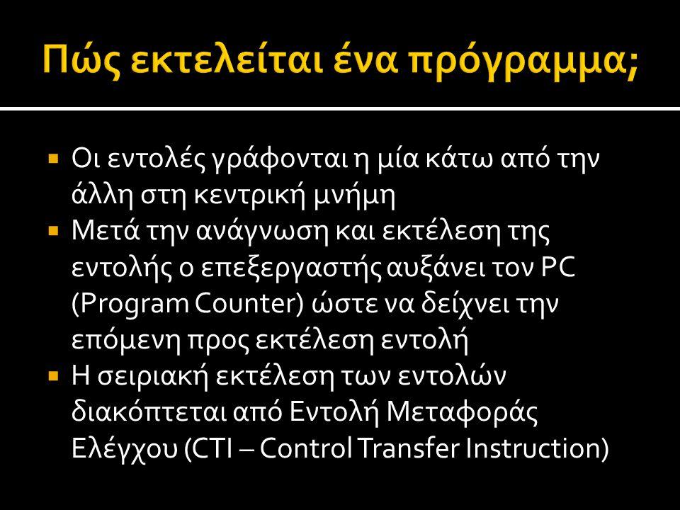  Οι εντολές γράφονται η μία κάτω από την άλλη στη κεντρική μνήμη  Μετά την ανάγνωση και εκτέλεση της εντολής ο επεξεργαστής αυξάνει τον PC (Program Counter) ώστε να δείχνει την επόμενη προς εκτέλεση εντολή  Η σειριακή εκτέλεση των εντολών διακόπτεται από Εντολή Μεταφοράς Ελέγχου (CTI – Control Transfer Instruction)