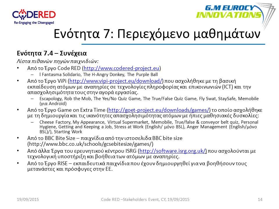 Ενότητα 7.4 – Συνέχεια Λίστα πιθανών πηγών παιχνιδιών: Από το Έργο Code RED (http://www.codered-project.eu)http://www.codered-project.eu – l Fantasma Solidario, The H-Angry Donkey, The Purple Ball Από το Έργο ViPi (http://www.vipi-project.eu/download/) που ασχολήθηκε με τη βασική εκπαίδευση ατόμων με αναπηρίες σε τεχνολογίες πληροφορίας και επικοινωνιών (ICT) και την απασχολησιμότητα τους στην αγορά εργασίας.http://www.vipi-project.eu/download/ – Escapology, Rob the Mob, The Yes/No Quiz Game, The True/False Quiz Game, Fly Swat, StaySafe, Memobile (για Android) Από το Έργο Game on Extra Time (http://goet-project.eu/downloads/games/) το οποίο ασχολήθηκε με τη δημιουργία και τις ικανότητες απασχολησιμότητας ατόμων με ήπιες μαθησιακές δυσκολίες:http://goet-project.eu/downloads/games/ – Cheese Factory, My Appearance, Virtual Supermarket, Memobile, True/false & conveyor belt quiz, Personal Hygiene, Getting and Keeping a Job, Stress at Work (English/ μόνο BSL), Anger Management (English/μόνο BSL)/), Starting Work Από το BBC Bite Size – παιχνίδια από την ιστοσελιδα BBC bite size (http://www.bbc.co.uk/schools/gcsebitesize/games/) Από άλλα Έργα του ερευνητικού κέντρου ISRG (http://software.isrg.org.uk/) που ασχολούνται με τεχνολογική υποστήριξη και βοήθεια των ατόμων με αναπηρίες.http://software.isrg.org.uk/ Από το Έργο RISE – εκπαιδευτικά παιχνίδια που έχουν δημιουργηθεί για να βοηθήσουν τους μετανάστες και πρόσφυγες στην ΕΕ.
