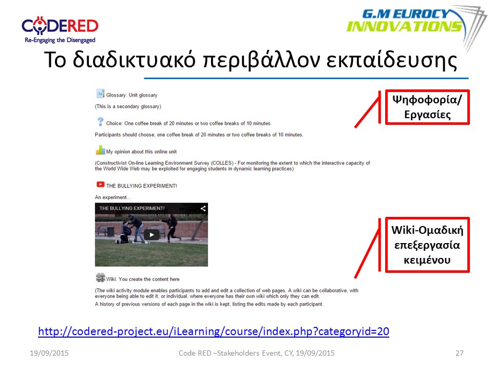 27 Το διαδικτυακό περιβάλλον εκπαίδευσης http://codered-project.eu/iLearning/course/index.php categoryid=20 Ψηφοφορία/ Εργασίες Wiki-Ομαδική επεξεργασία κειμένου 19/09/2015Code RED –Stakeholders Event, CY, 19/09/2015