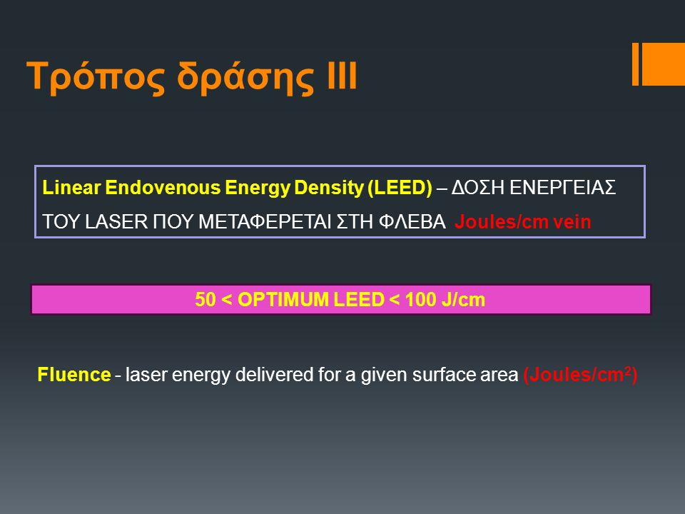 Τρόπος δράσης ΙΙΙ Linear Endovenous Energy Density (LEED) – ΔΟΣΗ ΕΝΕΡΓΕΙΑΣ ΤΟΥ LASER ΠΟΥ ΜΕΤΑΦΕΡΕΤΑΙ ΣΤΗ ΦΛΕΒΑ Joules/cm vein Fluence - laser energy delivered for a given surface area (Joules/cm 2 ) 50 < OPTIMUM LEED < 100 J/cm