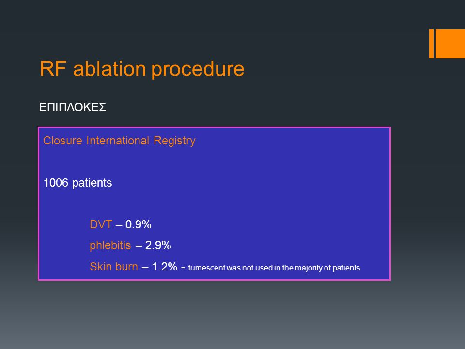RF ablation procedure ΕΠΙΠΛΟΚΕΣ Closure International Registry 1006 patients DVT – 0.9% phlebitis – 2.9% Skin burn – 1.2% - tumescent was not used in the majority of patients