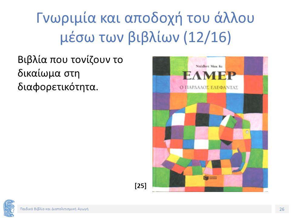 26 Παιδικό Βιβλίο και Διαπολιτισμική Αγωγή Γνωριμία και αποδοχή του άλλου μέσω των βιβλίων (12/16) Βιβλία που τονίζουν το δικαίωμα στη διαφορετικότητα.