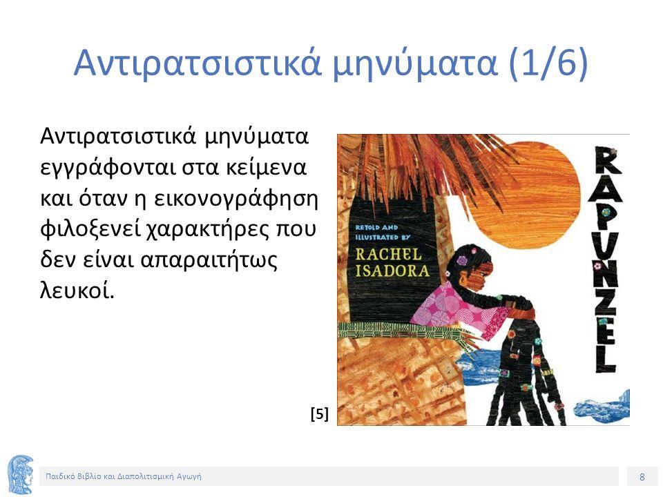 8 Παιδικό Βιβλίο και Διαπολιτισμική Αγωγή Αντιρατσιστικά μηνύματα (1/6) Αντιρατσιστικά μηνύματα εγγράφονται στα κείμενα και όταν η εικονογράφηση φιλοξενεί χαρακτήρες που δεν είναι απαραιτήτως λευκοί.