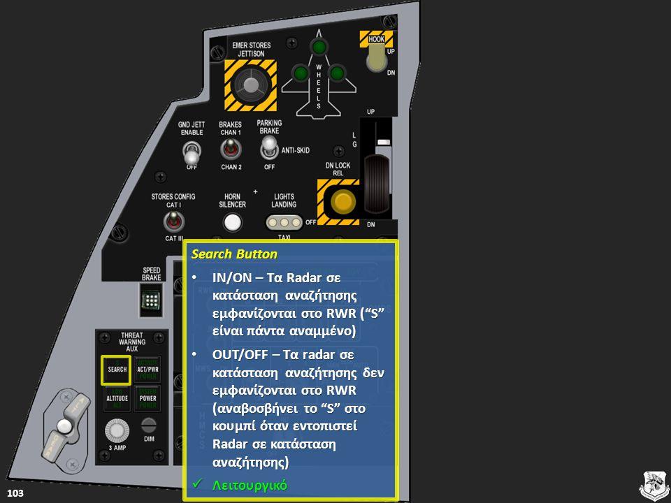 Search Button Search Button IN/ON – Τα Radar σε κατάσταση αναζήτησης εμφανίζονται στο RWR ( S είναι πάντα αναμμένο) IN/ON – Τα Radar σε κατάσταση αναζήτησης εμφανίζονται στο RWR ( S είναι πάντα αναμμένο) IN/ON – Τα Radar σε κατάσταση αναζήτησης εμφανίζονται στο RWR ( S είναι πάντα αναμμένο) IN/ON – Τα Radar σε κατάσταση αναζήτησης εμφανίζονται στο RWR ( S είναι πάντα αναμμένο) OUT/OFF – Τα radar σε κατάσταση αναζήτησης δεν εμφανίζονται στο RWR (αναβοσβήνει το S στο κουμπί όταν εντοπιστεί Radar σε κατάσταση αναζήτησης) OUT/OFF – Τα radar σε κατάσταση αναζήτησης δεν εμφανίζονται στο RWR (αναβοσβήνει το S στο κουμπί όταν εντοπιστεί Radar σε κατάσταση αναζήτησης) OUT/OFF – Τα radar σε κατάσταση αναζήτησης δεν εμφανίζονται στο RWR (αναβοσβήνει το S στο κουμπί όταν εντοπιστεί Radar σε κατάσταση αναζήτησης) OUT/OFF – Τα radar σε κατάσταση αναζήτησης δεν εμφανίζονται στο RWR (αναβοσβήνει το S στο κουμπί όταν εντοπιστεί Radar σε κατάσταση αναζήτησης) Λειτουργικό Λειτουργικό Λειτουργικό 103
