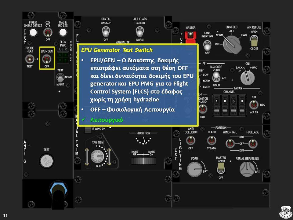 EPU Generator Test Switch EPU Generator Test Switch EPU/GEN – Ο διακόπτης δοκιμής επιστρέφει αυτόματα στη θέση OFF και δίνει δυνατότητα δοκιμής του EPU generator και EPU PMG για το Flight Control System (FLCS) στο έδαφος χωρίς τη χρήση hydrazine EPU/GEN – Ο διακόπτης δοκιμής επιστρέφει αυτόματα στη θέση OFF και δίνει δυνατότητα δοκιμής του EPU generator και EPU PMG για το Flight Control System (FLCS) στο έδαφος χωρίς τη χρήση hydrazine EPU/GEN – Ο διακόπτης δοκιμής επιστρέφει αυτόματα στη θέση OFF και δίνει δυνατότητα δοκιμής του EPU generator και EPU PMG για το Flight Control System (FLCS) στο έδαφος χωρίς τη χρήση hydrazine EPU/GEN – Ο διακόπτης δοκιμής επιστρέφει αυτόματα στη θέση OFF και δίνει δυνατότητα δοκιμής του EPU generator και EPU PMG για το Flight Control System (FLCS) στο έδαφος χωρίς τη χρήση hydrazine OFF – Φυσιολογική Λειτουργία OFF – Φυσιολογική Λειτουργία OFF – Φυσιολογική Λειτουργία OFF – Φυσιολογική Λειτουργία Λειτουργικό Λειτουργικό Λειτουργικό 11