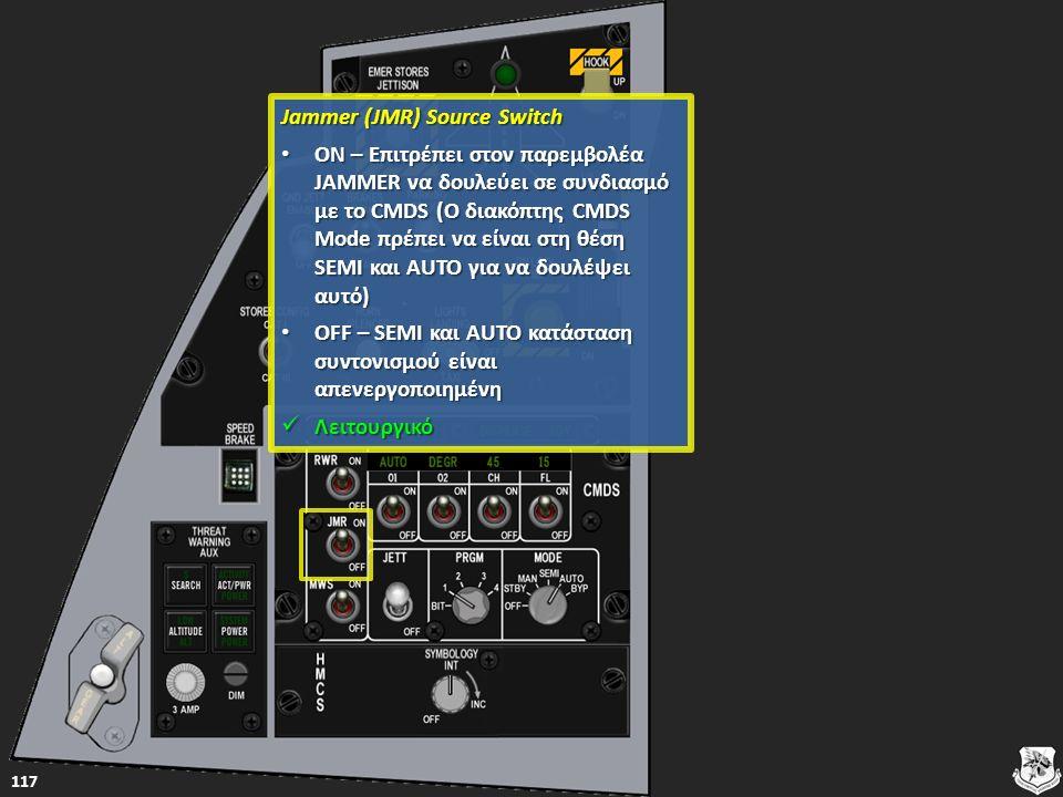 Jammer (JMR) Source Switch Jammer (JMR) Source Switch ON – Επιτρέπει στον παρεμβολέα JAMMER να δουλεύει σε συνδιασμό με το CMDS (Ο διακόπτης CMDS Mode πρέπει να είναι στη θέση SEMI και AUTO για να δουλέψει αυτό) ON – Επιτρέπει στον παρεμβολέα JAMMER να δουλεύει σε συνδιασμό με το CMDS (Ο διακόπτης CMDS Mode πρέπει να είναι στη θέση SEMI και AUTO για να δουλέψει αυτό) ON – Επιτρέπει στον παρεμβολέα JAMMER να δουλεύει σε συνδιασμό με το CMDS (Ο διακόπτης CMDS Mode πρέπει να είναι στη θέση SEMI και AUTO για να δουλέψει αυτό) ON – Επιτρέπει στον παρεμβολέα JAMMER να δουλεύει σε συνδιασμό με το CMDS (Ο διακόπτης CMDS Mode πρέπει να είναι στη θέση SEMI και AUTO για να δουλέψει αυτό) OFF – SEMI και AUTO κατάσταση συντονισμού είναι απενεργοποιημένη OFF – SEMI και AUTO κατάσταση συντονισμού είναι απενεργοποιημένη OFF – SEMI και AUTO κατάσταση συντονισμού είναι απενεργοποιημένη OFF – SEMI και AUTO κατάσταση συντονισμού είναι απενεργοποιημένη Λειτουργικό Λειτουργικό Λειτουργικό 117