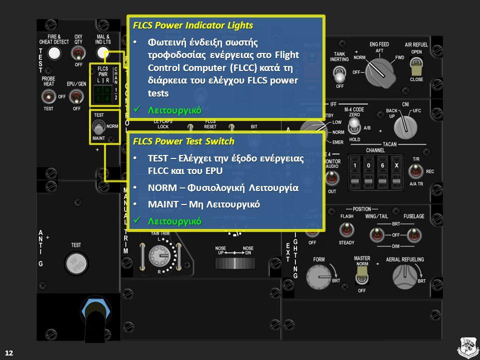 FLCS Power Indicator Lights FLCS Power Indicator Lights Φωτεινή ένδειξη σωστής τροφοδοσίας ενέργειας στο Flight Control Computer (FLCC) κατά τη διάρκεια του ελέγχου FLCS power tests Φωτεινή ένδειξη σωστής τροφοδοσίας ενέργειας στο Flight Control Computer (FLCC) κατά τη διάρκεια του ελέγχου FLCS power tests Φωτεινή ένδειξη σωστής τροφοδοσίας ενέργειας στο Flight Control Computer (FLCC) κατά τη διάρκεια του ελέγχου FLCS power tests Φωτεινή ένδειξη σωστής τροφοδοσίας ενέργειας στο Flight Control Computer (FLCC) κατά τη διάρκεια του ελέγχου FLCS power tests Λειτουργικό Λειτουργικό Λειτουργικό FLCS Power Test Switch FLCS Power Test Switch TEST – Ελέγχει την έξοδο ενέργειας FLCC και του EPU TEST – Ελέγχει την έξοδο ενέργειας FLCC και του EPU TEST – Ελέγχει την έξοδο ενέργειας FLCC και του EPU TEST – Ελέγχει την έξοδο ενέργειας FLCC και του EPU NORM – Φυσιολογική Λειτουργία NORM – Φυσιολογική Λειτουργία NORM – Φυσιολογική Λειτουργία NORM – Φυσιολογική Λειτουργία MAINT – Μη Λειτουργικό MAINT – Μη Λειτουργικό MAINT – Μη Λειτουργικό MAINT – Μη Λειτουργικό Λειτουργικό Λειτουργικό Λειτουργικό 12