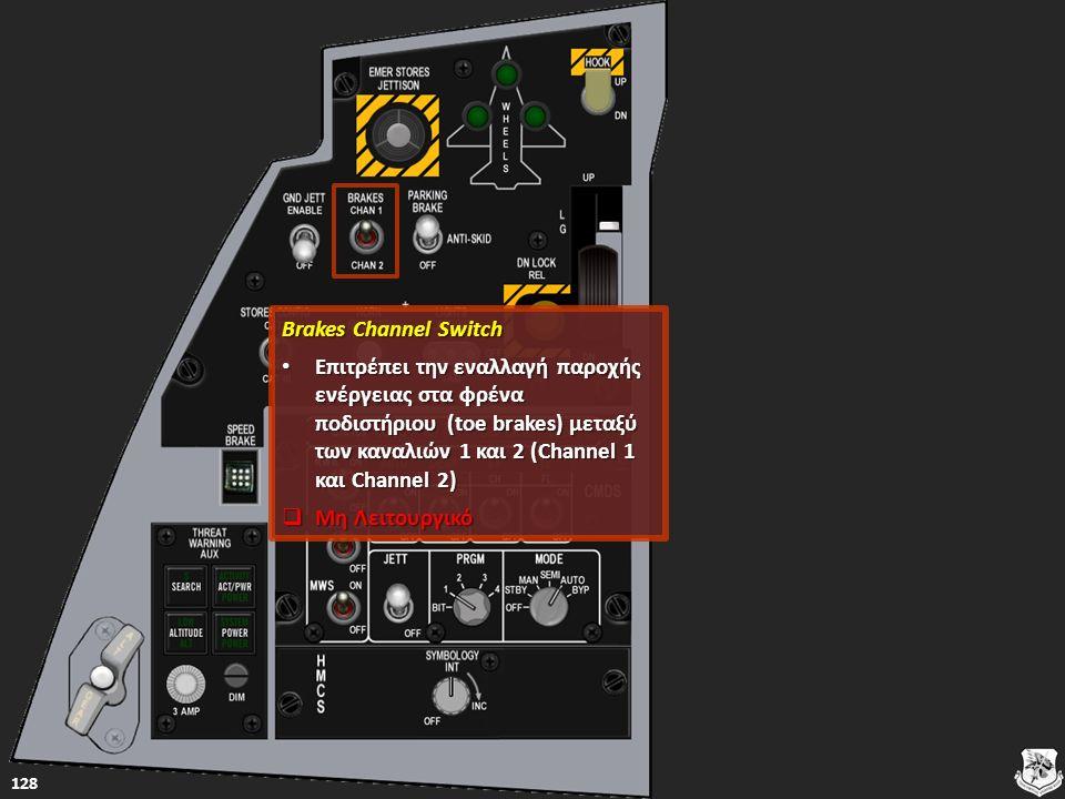 Brakes Channel Switch Brakes Channel Switch Επιτρέπει την εναλλαγή παροχής ενέργειας στα φρένα ποδιστήριου (toe brakes) μεταξύ των καναλιών 1 και 2 (Channel 1 και Channel 2) Επιτρέπει την εναλλαγή παροχής ενέργειας στα φρένα ποδιστήριου (toe brakes) μεταξύ των καναλιών 1 και 2 (Channel 1 και Channel 2) Επιτρέπει την εναλλαγή παροχής ενέργειας στα φρένα ποδιστήριου (toe brakes) μεταξύ των καναλιών 1 και 2 (Channel 1 και Channel 2) Επιτρέπει την εναλλαγή παροχής ενέργειας στα φρένα ποδιστήριου (toe brakes) μεταξύ των καναλιών 1 και 2 (Channel 1 και Channel 2)  Μη Λειτουργικό Μη Λειτουργικό Μη Λειτουργικό 128