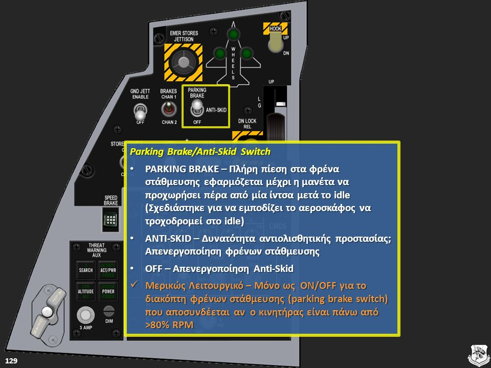 Parking Brake/Anti-Skid Switch Parking Brake/Anti-Skid Switch PARKING BRAKE – Πλήρη πίεση στα φρένα στάθμευσης εφαρμόζεται μέχρι η μανέτα να προχωρήσει πέρα από μία ίντσα μετά το idle (Σχεδιάστηκε για να εμποδίζει το αεροσκάφος να τροχοδρομεί στο idle) PARKING BRAKE – Πλήρη πίεση στα φρένα στάθμευσης εφαρμόζεται μέχρι η μανέτα να προχωρήσει πέρα από μία ίντσα μετά το idle (Σχεδιάστηκε για να εμποδίζει το αεροσκάφος να τροχοδρομεί στο idle) PARKING BRAKE – Πλήρη πίεση στα φρένα στάθμευσης εφαρμόζεται μέχρι η μανέτα να προχωρήσει πέρα από μία ίντσα μετά το idle (Σχεδιάστηκε για να εμποδίζει το αεροσκάφος να τροχοδρομεί στο idle) PARKING BRAKE – Πλήρη πίεση στα φρένα στάθμευσης εφαρμόζεται μέχρι η μανέτα να προχωρήσει πέρα από μία ίντσα μετά το idle (Σχεδιάστηκε για να εμποδίζει το αεροσκάφος να τροχοδρομεί στο idle) ANTI-SKID – Δυνατότητα αντιολισθητικής προστασίας; Απενεργοποίηση φρένων στάθμευσης ANTI-SKID – Δυνατότητα αντιολισθητικής προστασίας; Απενεργοποίηση φρένων στάθμευσης ANTI-SKID – Δυνατότητα αντιολισθητικής προστασίας; Απενεργοποίηση φρένων στάθμευσης ANTI-SKID – Δυνατότητα αντιολισθητικής προστασίας; Απενεργοποίηση φρένων στάθμευσης OFF – Απενεργοποίηση Anti-Skid OFF – Απενεργοποίηση Anti-Skid OFF – Απενεργοποίηση Anti-Skid OFF – Απενεργοποίηση Anti-Skid Μερικώς Λειτουργικό – Μόνο ως ON/OFF για το διακόπτη φρένων στάθμευσης (parking brake switch) που αποσυνδέεται αν ο κινητήρας είναι πάνω από >80% RPM Μερικώς Λειτουργικό – Μόνο ως ON/OFF για το διακόπτη φρένων στάθμευσης (parking brake switch) που αποσυνδέεται αν ο κινητήρας είναι πάνω από >80% RPM Μερικώς Λειτουργικό – Μόνο ως ON/OFF για το διακόπτη φρένων στάθμευσης (parking brake switch) που αποσυνδέεται αν ο κινητήρας είναι πάνω από >80% RPM Μερικώς Λειτουργικό – Μόνο ως ON/OFF για το διακόπτη φρένων στάθμευσης (parking brake switch) που αποσυνδέεται αν ο κινητήρας είναι πάνω από >80% RPM 129