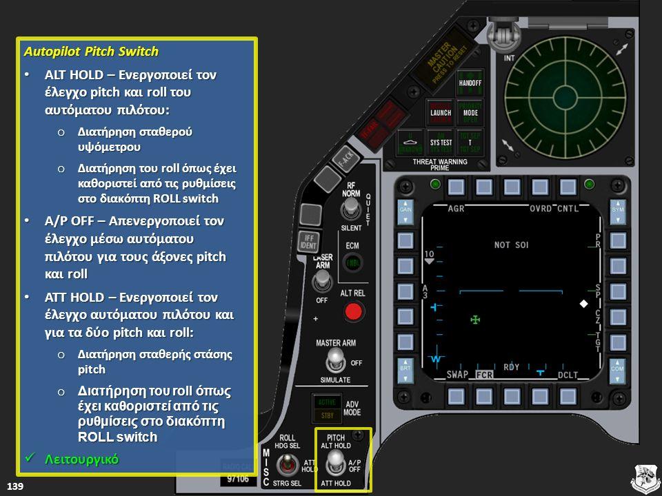 Autopilot Pitch Switch Autopilot Pitch Switch ALT HOLD – Ενεργοποιεί τον έλεγχο pitch και roll του αυτόματου πιλότου: ALT HOLD – Ενεργοποιεί τον έλεγχο pitch και roll του αυτόματου πιλότου: ALT HOLD – Ενεργοποιεί τον έλεγχο pitch και roll του αυτόματου πιλότου: ALT HOLD – Ενεργοποιεί τον έλεγχο pitch και roll του αυτόματου πιλότου: o Διατήρηση σταθερού υψόμετρου Διατήρηση σταθερού υψόμετρου Διατήρηση σταθερού υψόμετρου o Διατήρηση του roll όπως έχει καθοριστεί από τις ρυθμίσεις στο διακόπτη ROLL switch Διατήρηση του roll όπως έχει καθοριστεί από τις ρυθμίσεις στο διακόπτη ROLL switch Διατήρηση του roll όπως έχει καθοριστεί από τις ρυθμίσεις στο διακόπτη ROLL switch A/P OFF – Απενεργοποιεί τον έλεγχο μέσω αυτόματου πιλότου για τους άξονες pitch και roll A/P OFF – Απενεργοποιεί τον έλεγχο μέσω αυτόματου πιλότου για τους άξονες pitch και roll A/P OFF – Απενεργοποιεί τον έλεγχο μέσω αυτόματου πιλότου για τους άξονες pitch και roll A/P OFF – Απενεργοποιεί τον έλεγχο μέσω αυτόματου πιλότου για τους άξονες pitch και roll ATT HOLD – Ενεργοποιεί τον έλεγχο αυτόματου πιλότου και για τα δύο pitch και roll: ATT HOLD – Ενεργοποιεί τον έλεγχο αυτόματου πιλότου και για τα δύο pitch και roll: ATT HOLD – Ενεργοποιεί τον έλεγχο αυτόματου πιλότου και για τα δύο pitch και roll: ATT HOLD – Ενεργοποιεί τον έλεγχο αυτόματου πιλότου και για τα δύο pitch και roll: o Διατήρηση σταθερής στάσης pitch Διατήρηση σταθερής στάσης pitch Διατήρηση σταθερής στάσης pitch o Διατήρηση του roll όπως έχει καθοριστεί από τις ρυθμίσεις στο διακόπτη ROLL switch Διατήρηση του roll όπως έχει καθοριστεί από τις ρυθμίσεις στο διακόπτη ROLL switch Διατήρηση του roll όπως έχει καθοριστεί από τις ρυθμίσεις στο διακόπτη ROLL switch Λειτουργικό Λειτουργικό Λειτουργικό 139
