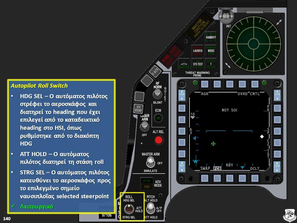 Autopilot Roll Switch Autopilot Roll Switch HDG SEL – Ο αυτόματος πιλότος στρέφει το αεροσκάφος και διατηρεί το heading που έχει επιλεγεί από το καταδεικτικό heading στο HSI, όπως ρυθμίστηκε από το διακόπτη HDG HDG SEL – Ο αυτόματος πιλότος στρέφει το αεροσκάφος και διατηρεί το heading που έχει επιλεγεί από το καταδεικτικό heading στο HSI, όπως ρυθμίστηκε από το διακόπτη HDG HDG SEL – Ο αυτόματος πιλότος στρέφει το αεροσκάφος και διατηρεί το heading που έχει επιλεγεί από το καταδεικτικό heading στο HSI, όπως ρυθμίστηκε από το διακόπτη HDG SEL – Ο αυτόματος πιλότος στρέφει το αεροσκάφος και διατηρεί το heading που έχει επιλεγεί από το καταδεικτικό heading στο HSI, όπως ρυθμίστηκε από το διακόπτη HDG ATT HOLD – Ο αυτόματος πιλότος διατηρεί τη στάση roll ATT HOLD – Ο αυτόματος πιλότος διατηρεί τη στάση roll ATT HOLD – Ο αυτόματος πιλότος διατηρεί τη στάση roll ATT HOLD – Ο αυτόματος πιλότος διατηρεί τη στάση roll STRG SEL – Ο αυτόματος πιλότος κατευθύνει το αεροσκάφος προς το επιλεγμένο σημείο ναυσιπλοΐας selected steerpoint STRG SEL – Ο αυτόματος πιλότος κατευθύνει το αεροσκάφος προς το επιλεγμένο σημείο ναυσιπλοΐας selected steerpoint STRG SEL – Ο αυτόματος πιλότος κατευθύνει το αεροσκάφος προς το επιλεγμένο σημείο ναυσιπλοΐας selected steerpoint STRG SEL – Ο αυτόματος πιλότος κατευθύνει το αεροσκάφος προς το επιλεγμένο σημείο ναυσιπλοΐας selected steerpoint Λειτουργικό Λειτουργικό Λειτουργικό 140