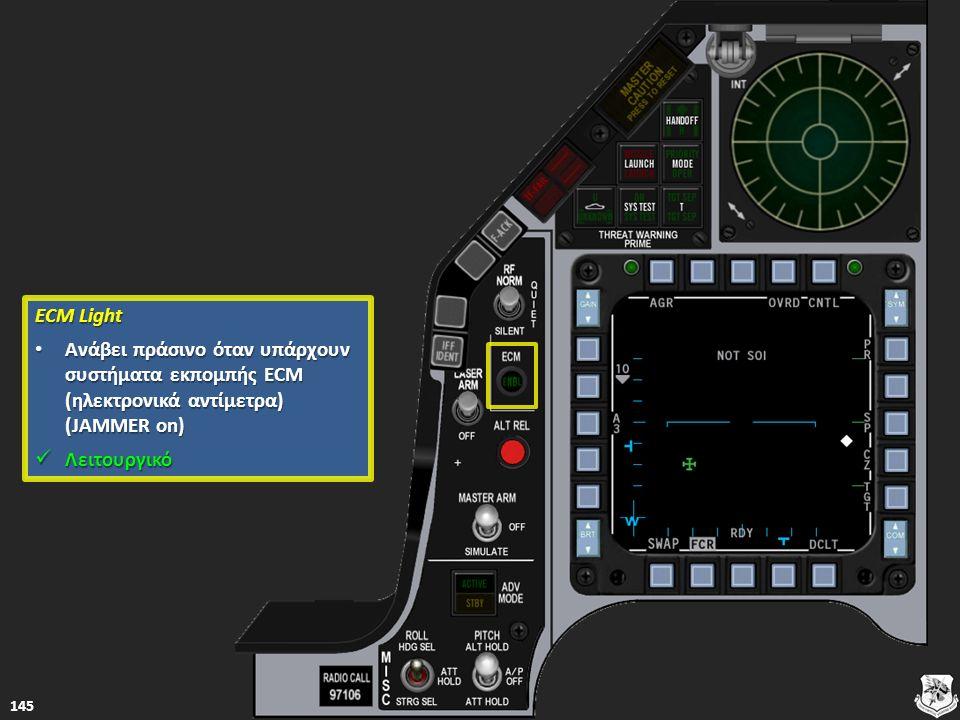 ECM Light ECM Light Ανάβει πράσινο όταν υπάρχουν συστήματα εκπομπής ECM (ηλεκτρονικά αντίμετρα) (JAMMER on) Ανάβει πράσινο όταν υπάρχουν συστήματα εκπομπής ECM (ηλεκτρονικά αντίμετρα) (JAMMER on) Ανάβει πράσινο όταν υπάρχουν συστήματα εκπομπής ECM (ηλεκτρονικά αντίμετρα) (JAMMER on) Ανάβει πράσινο όταν υπάρχουν συστήματα εκπομπής ECM (ηλεκτρονικά αντίμετρα) (JAMMER on) Λειτουργικό Λειτουργικό Λειτουργικό 145