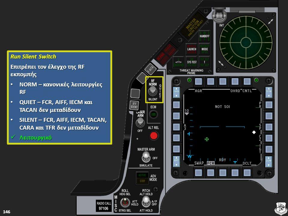 Run Silent Switch Run Silent Switch Επιτρέπει τον έλεγχο της RF εκπομπής Επιτρέπει τον έλεγχο της RF εκπομπής NORM – κανονικές λειτουργίες RF NORM – κανονικές λειτουργίες RF NORM – κανονικές λειτουργίες RF NORM – κανονικές λειτουργίες RF QUIET – FCR, AIFF, IECM και TACAN δεν μεταδίδουν QUIET – FCR, AIFF, IECM και TACAN δεν μεταδίδουν QUIET – FCR, AIFF, IECM και TACAN δεν μεταδίδουν QUIET – FCR, AIFF, IECM και TACAN δεν μεταδίδουν SILENT – FCR, AIFF, IECM, TACAN, CARA και TFR δεν μεταδίδουν SILENT – FCR, AIFF, IECM, TACAN, CARA και TFR δεν μεταδίδουν SILENT – FCR, AIFF, IECM, TACAN, CARA και TFR δεν μεταδίδουν SILENT – FCR, AIFF, IECM, TACAN, CARA και TFR δεν μεταδίδουν Λειτουργικό Λειτουργικό Λειτουργικό 146