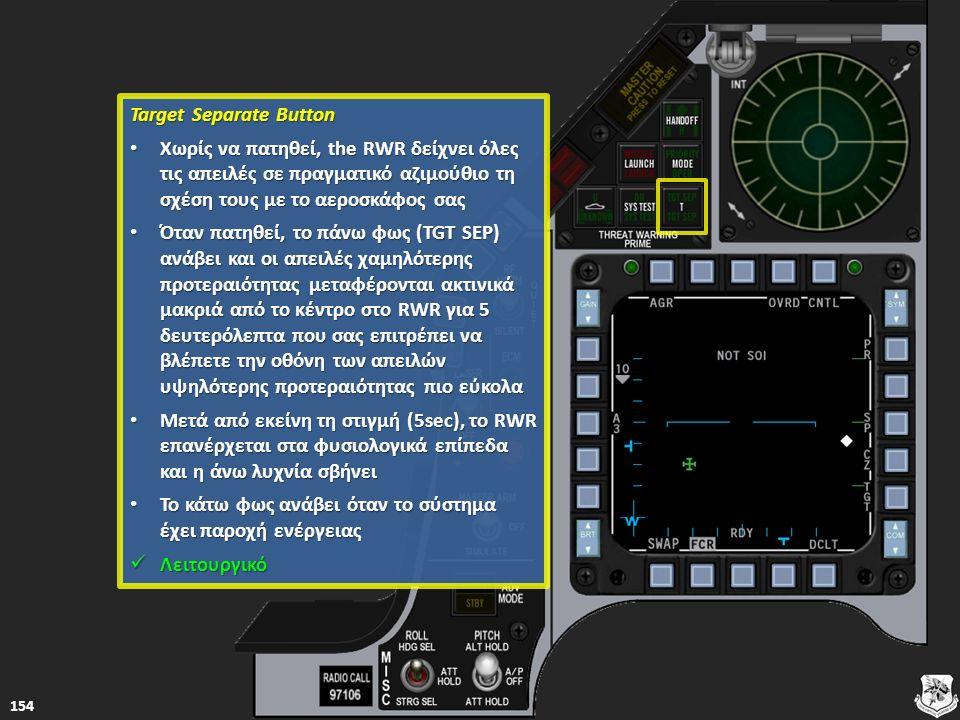 Target Separate Button Target Separate Button Χωρίς να πατηθεί, the RWR δείχνει όλες τις απειλές σε πραγματικό αζιμούθιο τη σχέση τους με το αεροσκάφο