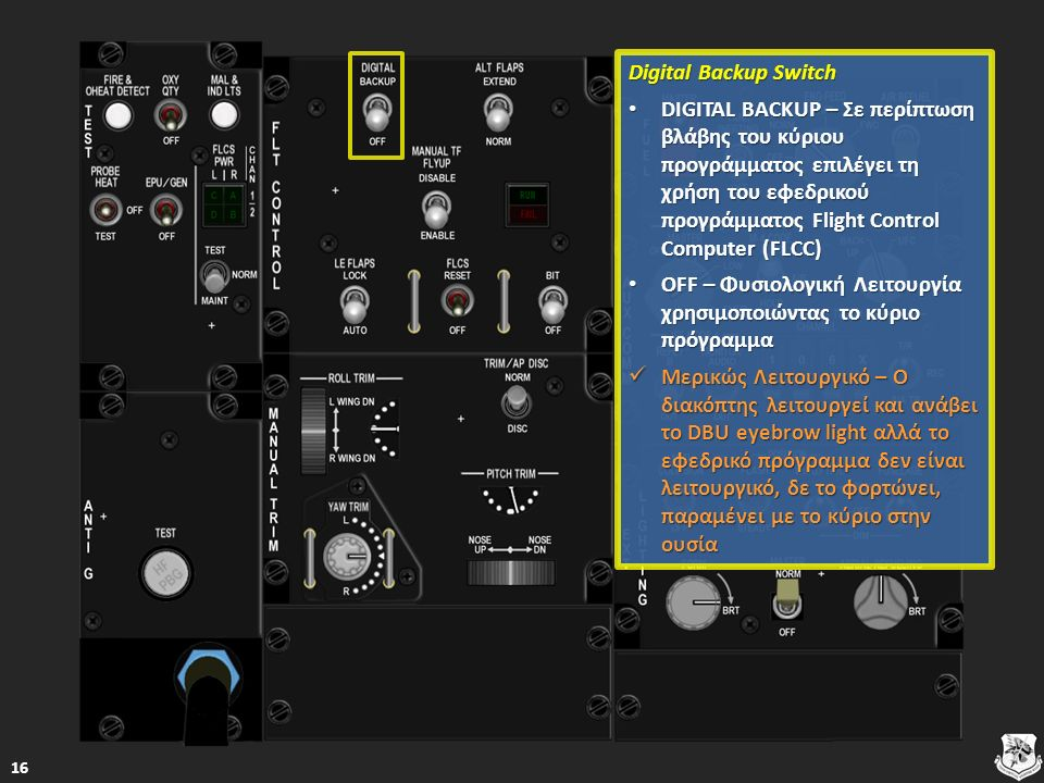 Digital Backup Switch Digital Backup Switch DIGITAL BACKUP – Σε περίπτωση βλάβης του κύριου προγράμματος επιλέγει τη χρήση του εφεδρικού προγράμματος Flight Control Computer (FLCC) DIGITAL BACKUP – Σε περίπτωση βλάβης του κύριου προγράμματος επιλέγει τη χρήση του εφεδρικού προγράμματος Flight Control Computer (FLCC) DIGITAL BACKUP – Σε περίπτωση βλάβης του κύριου προγράμματος επιλέγει τη χρήση του εφεδρικού προγράμματος Flight Control Computer (FLCC) DIGITAL BACKUP – Σε περίπτωση βλάβης του κύριου προγράμματος επιλέγει τη χρήση του εφεδρικού προγράμματος Flight Control Computer (FLCC) OFF – Φυσιολογική Λειτουργία χρησιμοποιώντας το κύριο πρόγραμμα OFF – Φυσιολογική Λειτουργία χρησιμοποιώντας το κύριο πρόγραμμα OFF – Φυσιολογική Λειτουργία χρησιμοποιώντας το κύριο πρόγραμμα OFF – Φυσιολογική Λειτουργία χρησιμοποιώντας το κύριο πρόγραμμα Μερικώς Λειτουργικό – Ο διακόπτης λειτουργεί και ανάβει το DBU eyebrow light αλλά το εφεδρικό πρόγραμμα δεν είναι λειτουργικό, δε το φορτώνει, παραμένει με το κύριο στην ουσία Μερικώς Λειτουργικό – Ο διακόπτης λειτουργεί και ανάβει το DBU eyebrow light αλλά το εφεδρικό πρόγραμμα δεν είναι λειτουργικό, δε το φορτώνει, παραμένει με το κύριο στην ουσία Μερικώς Λειτουργικό – Ο διακόπτης λειτουργεί και ανάβει το DBU eyebrow light αλλά το εφεδρικό πρόγραμμα δεν είναι λειτουργικό, δε το φορτώνει, παραμένει με το κύριο στην ουσία Μερικώς Λειτουργικό – Ο διακόπτης λειτουργεί και ανάβει το DBU eyebrow light αλλά το εφεδρικό πρόγραμμα δεν είναι λειτουργικό, δε το φορτώνει, παραμένει με το κύριο στην ουσία 16