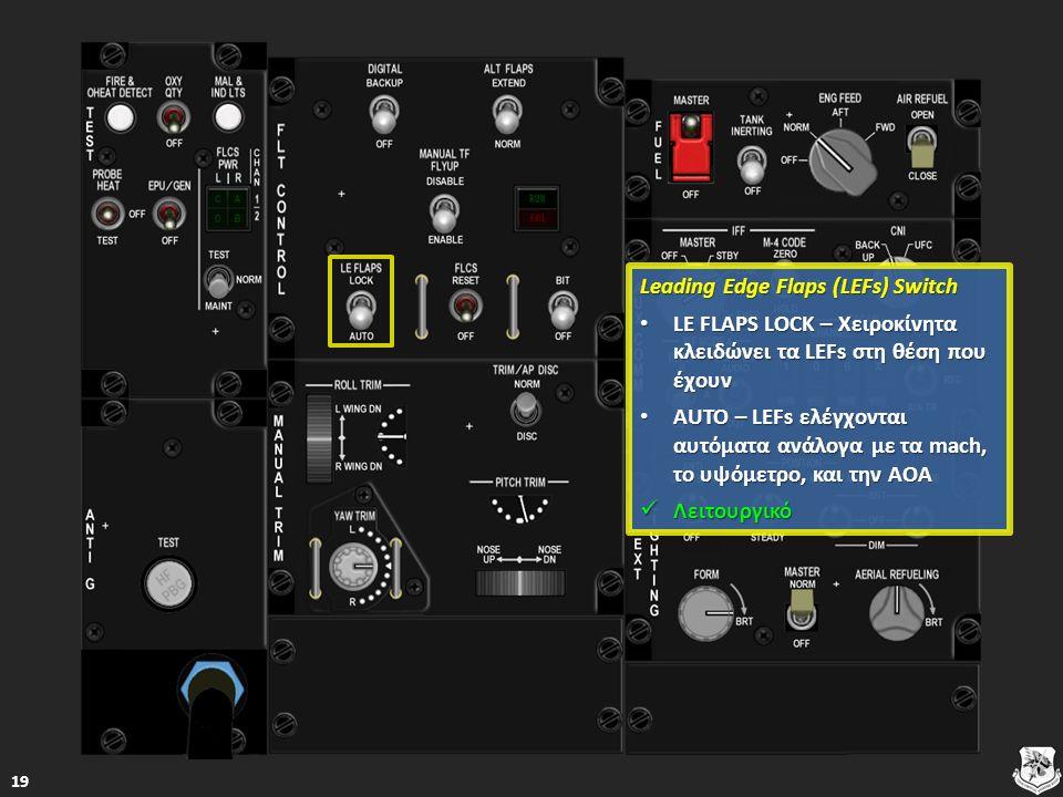 Leading Edge Flaps (LEFs) Switch Leading Edge Flaps (LEFs) Switch LE FLAPS LOCK – Χειροκίνητα κλειδώνει τα LEFs στη θέση που έχουν LE FLAPS LOCK – Χειροκίνητα κλειδώνει τα LEFs στη θέση που έχουν LE FLAPS LOCK – Χειροκίνητα κλειδώνει τα LEFs στη θέση που έχουν LE FLAPS LOCK – Χειροκίνητα κλειδώνει τα LEFs στη θέση που έχουν AUTO – LEFs ελέγχονται αυτόματα ανάλογα με τα mach, το υψόμετρο, και την AOA AUTO – LEFs ελέγχονται αυτόματα ανάλογα με τα mach, το υψόμετρο, και την AOA AUTO – LEFs ελέγχονται αυτόματα ανάλογα με τα mach, το υψόμετρο, και την AOA AUTO – LEFs ελέγχονται αυτόματα ανάλογα με τα mach, το υψόμετρο, και την AOA Λειτουργικό Λειτουργικό Λειτουργικό 19