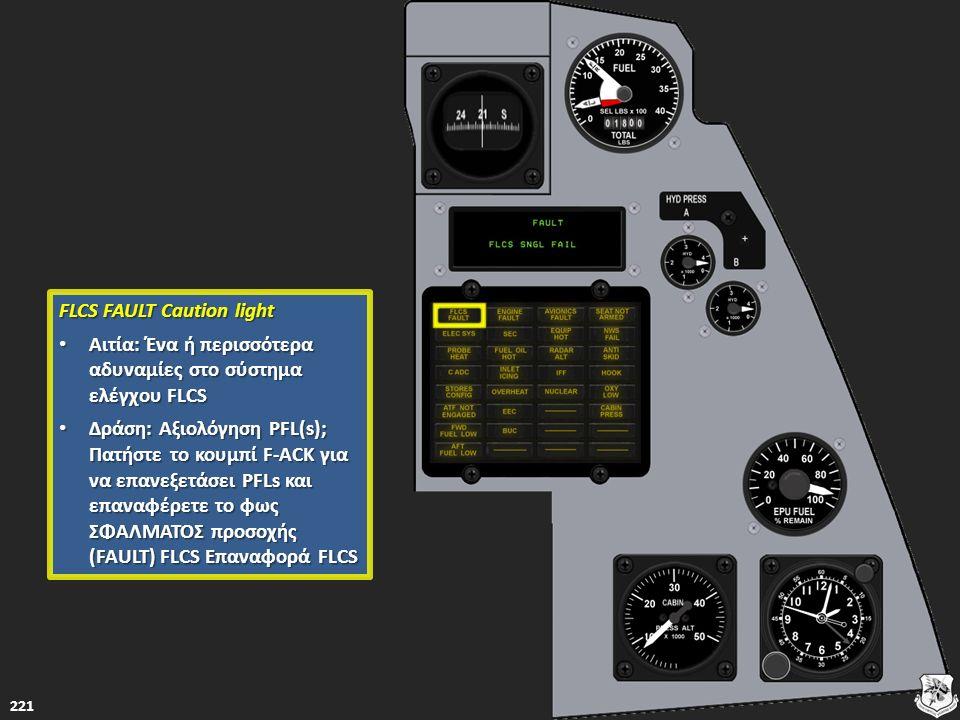 221 FLCS FAULT Caution light FLCS FAULT Caution light Αιτία: Ένα ή περισσότερα αδυναμίες στο σύστημα ελέγχου FLCS Αιτία: Ένα ή περισσότερα αδυναμίες σ