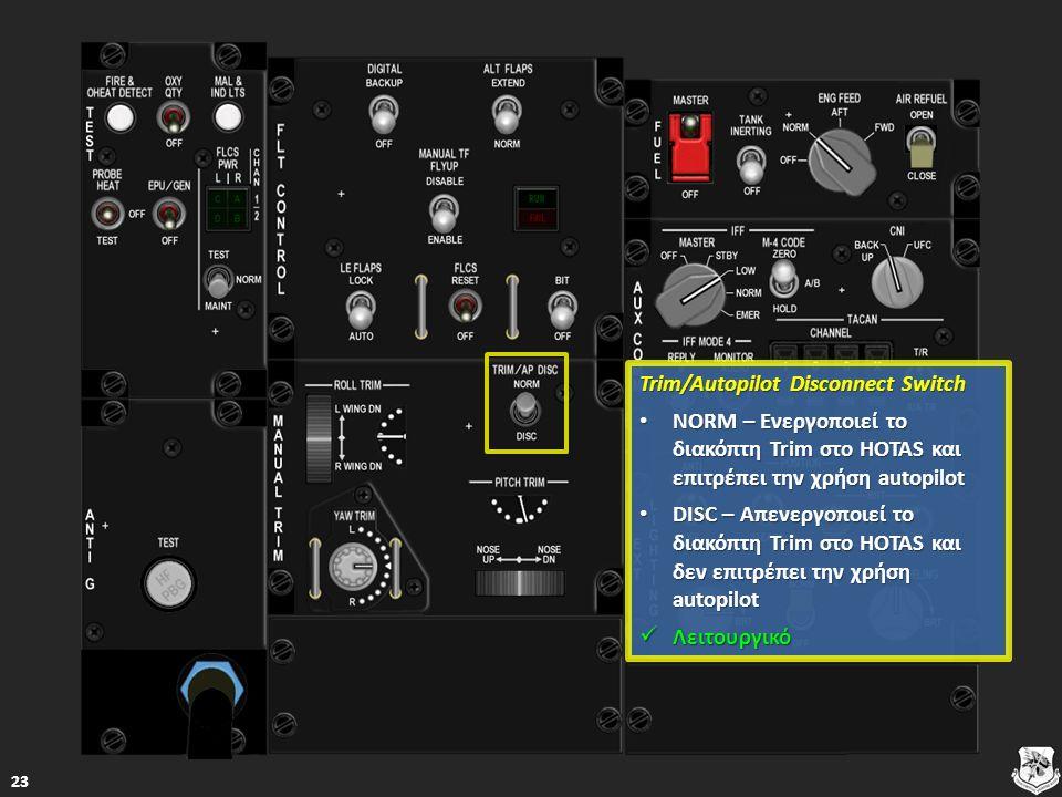 Trim/Autopilot Disconnect Switch Trim/Autopilot Disconnect Switch NORM – Ενεργοποιεί το διακόπτη Trim στο HOTAS και επιτρέπει την χρήση autopilot NORM – Ενεργοποιεί το διακόπτη Trim στο HOTAS και επιτρέπει την χρήση autopilot NORM – Ενεργοποιεί το διακόπτη Trim στο HOTAS και επιτρέπει την χρήση autopilot NORM – Ενεργοποιεί το διακόπτη Trim στο HOTAS και επιτρέπει την χρήση autopilot DISC – Απενεργοποιεί το διακόπτη Trim στο HOTAS και δεν επιτρέπει την χρήση autopilot DISC – Απενεργοποιεί το διακόπτη Trim στο HOTAS και δεν επιτρέπει την χρήση autopilot DISC – Απενεργοποιεί το διακόπτη Trim στο HOTAS και δεν επιτρέπει την χρήση autopilot DISC – Απενεργοποιεί το διακόπτη Trim στο HOTAS και δεν επιτρέπει την χρήση autopilot Λειτουργικό Λειτουργικό Λειτουργικό 23