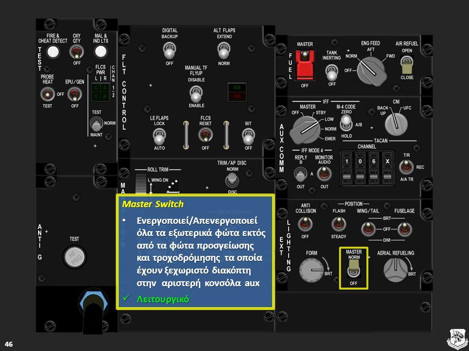 Master Switch Master Switch Ενεργοποιεί/Απενεργοποιεί όλα τα εξωτερικά φώτα εκτός από τα φώτα προσγείωσης και τροχοδρόμησης τα οποία έχουν ξεχωριστό διακόπτη στην αριστερή κονσόλα aux Ενεργοποιεί/Απενεργοποιεί όλα τα εξωτερικά φώτα εκτός από τα φώτα προσγείωσης και τροχοδρόμησης τα οποία έχουν ξεχωριστό διακόπτη στην αριστερή κονσόλα aux Ενεργοποιεί/Απενεργοποιεί όλα τα εξωτερικά φώτα εκτός από τα φώτα προσγείωσης και τροχοδρόμησης τα οποία έχουν ξεχωριστό διακόπτη στην αριστερή κονσόλα aux Ενεργοποιεί/Απενεργοποιεί όλα τα εξωτερικά φώτα εκτός από τα φώτα προσγείωσης και τροχοδρόμησης τα οποία έχουν ξεχωριστό διακόπτη στην αριστερή κονσόλα aux Λειτουργικό Λειτουργικό Λειτουργικό 46