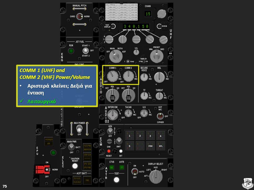 COMM 1 (UHF) and COMM 2 (VHF) Power/Volume COMM 1 (UHF) and COMM 2 (VHF) Power/Volume Αριστερά κλείνει; Δεξιά για ένταση Αριστερά κλείνει; Δεξιά για ένταση Αριστερά κλείνει; Δεξιά για ένταση Αριστερά κλείνει; Δεξιά για ένταση Λειτουργικό Λειτουργικό Λειτουργικό 75