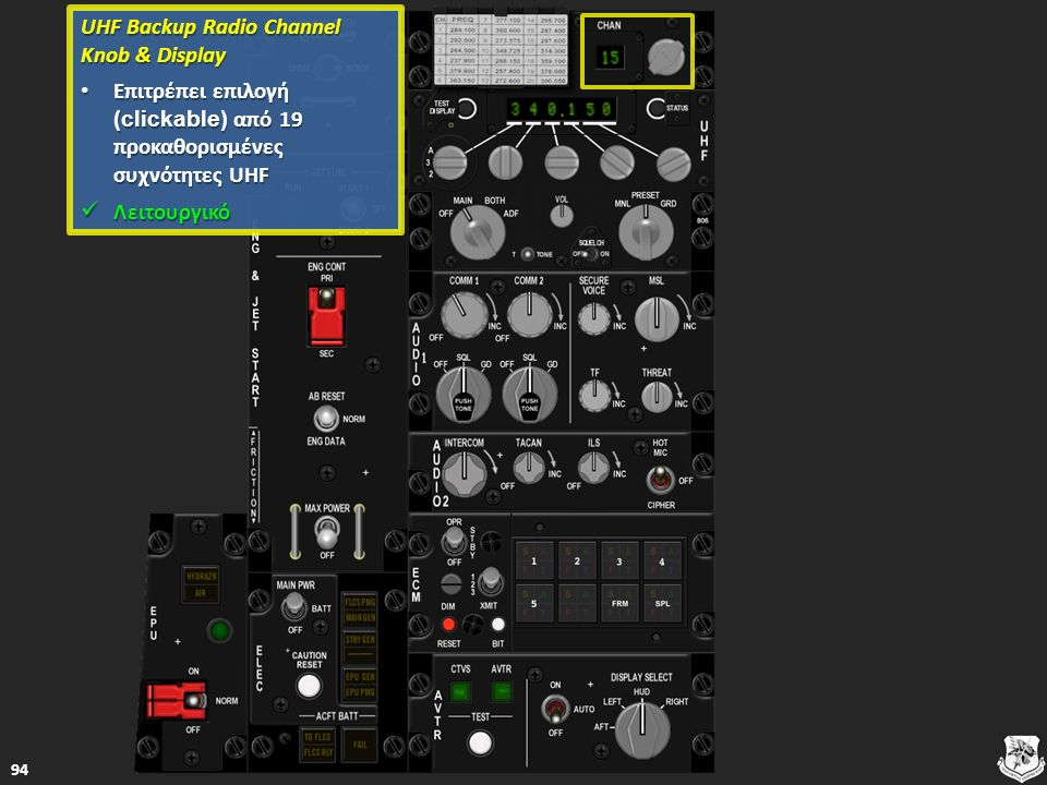 UHF Backup Radio Channel Knob & Display UHF Backup Radio Channel Knob & Display Επιτρέπει επιλογή (clickable) από 19 προκαθορισμένες συχνότητες UHF Επιτρέπει επιλογή (clickable) από 19 προκαθορισμένες συχνότητες UHF Επιτρέπει επιλογή (clickable) από 19 προκαθορισμένες συχνότητες UHF Επιτρέπει επιλογή (clickable) από 19 προκαθορισμένες συχνότητες UHF Λειτουργικό Λειτουργικό Λειτουργικό 94