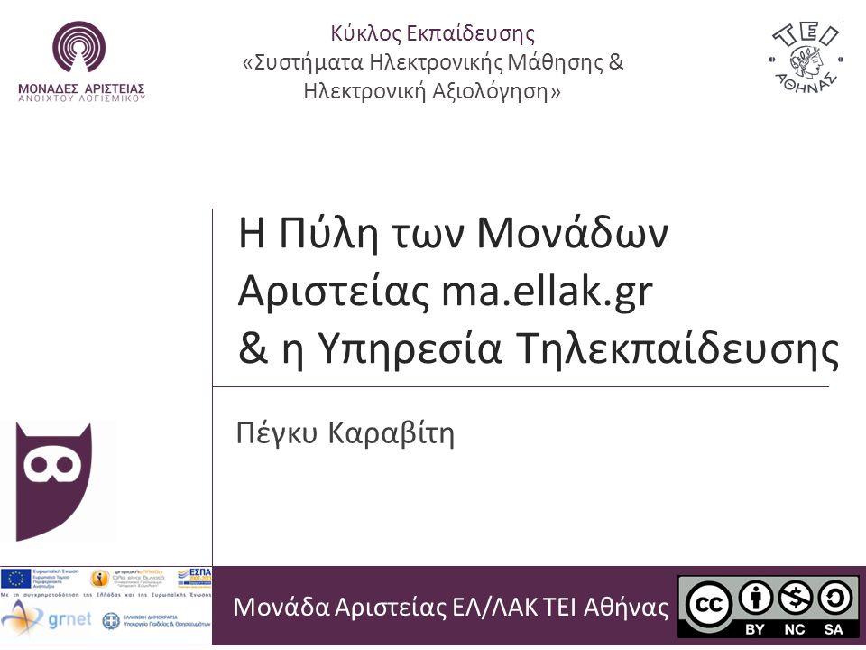 Η Πύλη των Μονάδων Αριστείας ma.ellak.gr & η Υπηρεσία Τηλεκπαίδευσης Μονάδα Αριστείας ΕΛ/ΛΑΚ ΤΕΙ Αθήνας Πέγκυ Καραβίτη Κύκλος Εκπαίδευσης «Συστήματα Ηλεκτρονικής Μάθησης & Ηλεκτρονική Αξιολόγηση»