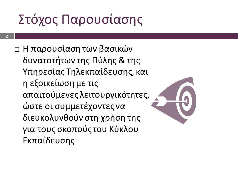 Στόχος Παρουσίασης  Η παρουσίαση των βασικών δυνατοτήτων της Πύλης & της Υπηρεσίας Τηλεκπαίδευσης, και η εξοικείωση με τις απαιτούμενες λειτουργικότητες, ώστε οι συμμετέχοντες να διευκολυνθούν στη χρήση της για τους σκοπούς του Κύκλου Εκπαίδευσης 2