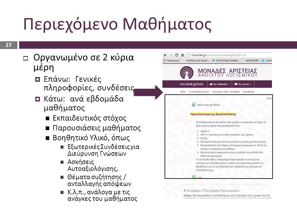 Περιεχόμενο Μαθήματος  Οργανωμένο σε 2 κύρια μέρη  Επάνω: Γενικές πληροφορίες, συνδέσεις  Κάτω: ανά εβδομάδα μαθήματος Εκπαιδευτικός στόχος Παρουσιάσεις μαθήματος Βοηθητικό Υλικό, όπως Εξωτερικές Συνδέσεις για Διεύρυνση Γνώσεων Ασκήσεις Αυτοαξιολόγισης, Θέματα συζήτησης / ανταλλαγής απόψεων Κ.λ.π., ανάλογα με τις ανάγκες του μαθήματος 27