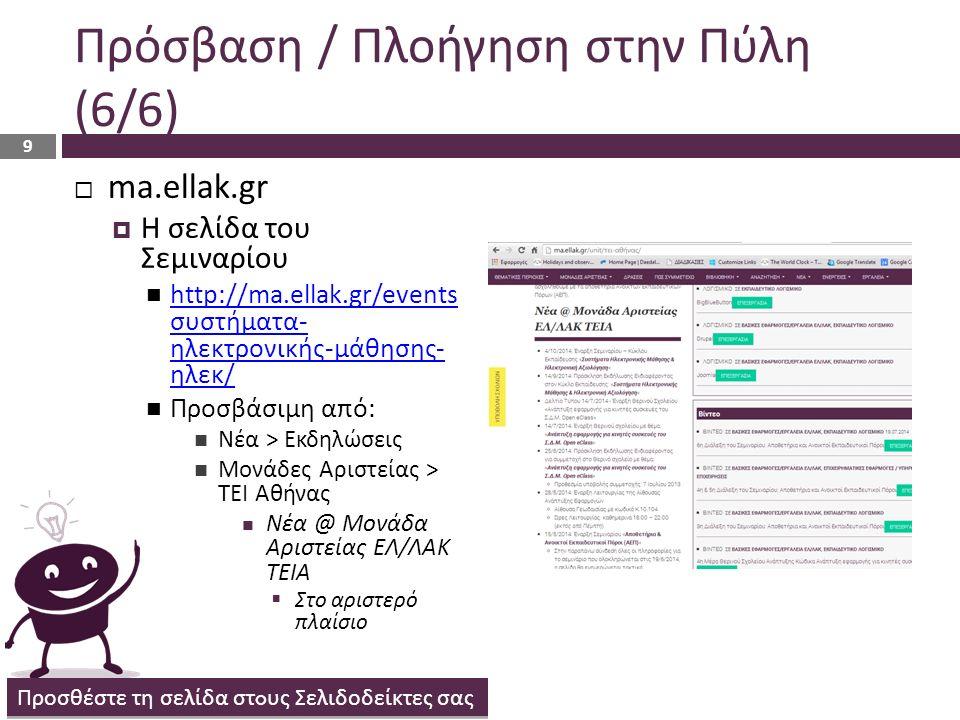 Πρόσβαση / Πλοήγηση στην Πύλη (6/6)  ma.ellak.gr  Η σελίδα του Σεμιναρίου http://ma.ellak.gr/events συστήματα- ηλεκτρονικής-μάθησης- ηλεκ/ http://ma.ellak.gr/events συστήματα- ηλεκτρονικής-μάθησης- ηλεκ/ Προσβάσιμη από: Νέα > Εκδηλώσεις Μονάδες Αριστείας > ΤΕΙ Αθήνας Νέα @ Μονάδα Αριστείας ΕΛ/ΛΑΚ ΤΕΙΑ  Στο αριστερό πλαίσιο Προσθέστε τη σελίδα στ o υς Σελιδοδείκτες σας 9