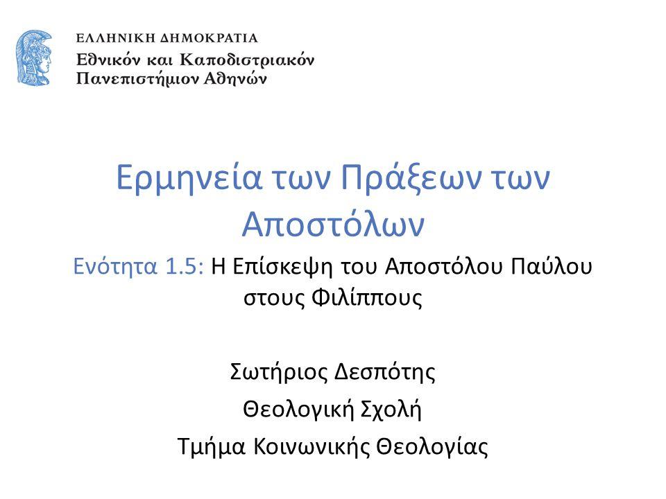 Ερμηνεία των Πράξεων των Αποστόλων Ενότητα 1.5: Η Επίσκεψη του Αποστόλου Παύλου στους Φιλίππους Σωτήριος Δεσπότης Θεολογική Σχολή Τμήμα Κοινωνικής Θεολογίας