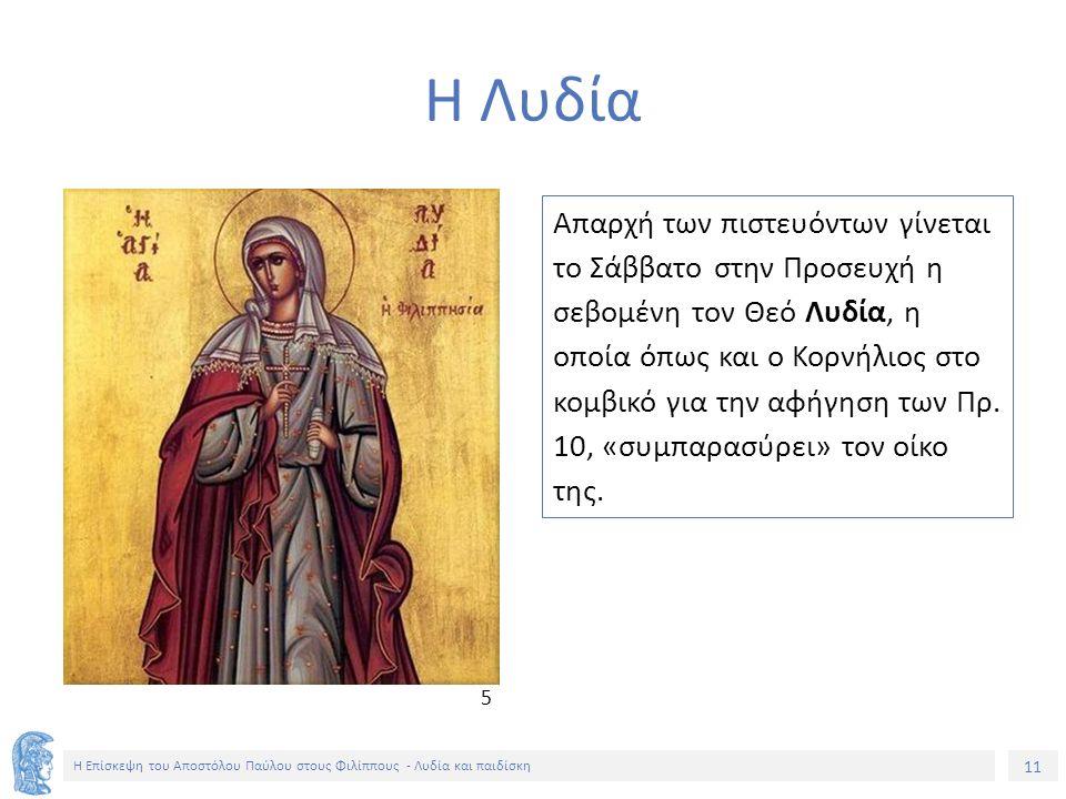 11 Η Επίσκεψη του Αποστόλου Παύλου στους Φιλίππους - Λυδία και παιδίσκη Η Λυδία Απαρχή των πιστευόντων γίνεται το Σάββατο στην Προσευχή η σεβομένη τον Θεό Λυδία, η οποία όπως και ο Κορνήλιος στο κομβικό για την αφήγηση των Πρ.